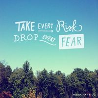 take every risk. drop every fear.